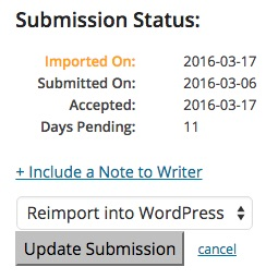 """Reimport.  If a writer modifies a submission you have already 'Accepted' - you can re-import the submission into WordPress by selecting the """"Reimport Into WordPress"""" value from the drop-down and clicking the """"Update Submission"""" button."""